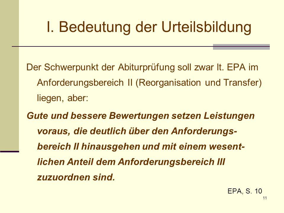 11 I. Bedeutung der Urteilsbildung Der Schwerpunkt der Abiturprüfung soll zwar lt. EPA im Anforderungsbereich II (Reorganisation und Transfer) liegen,
