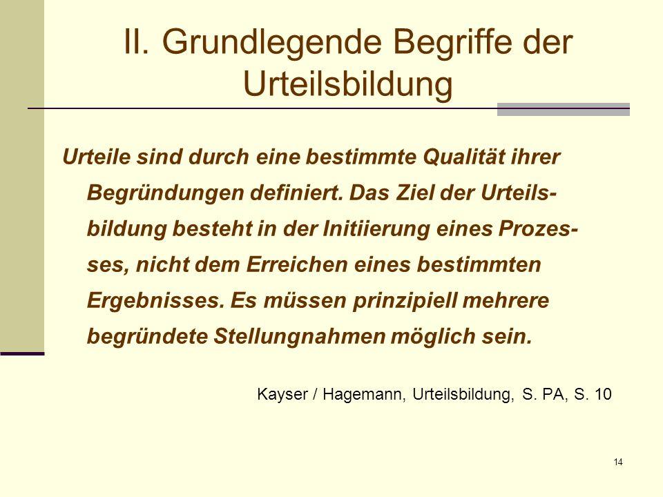 14 II. Grundlegende Begriffe der Urteilsbildung Urteile sind durch eine bestimmte Qualität ihrer Begründungen definiert. Das Ziel der Urteils- bildung