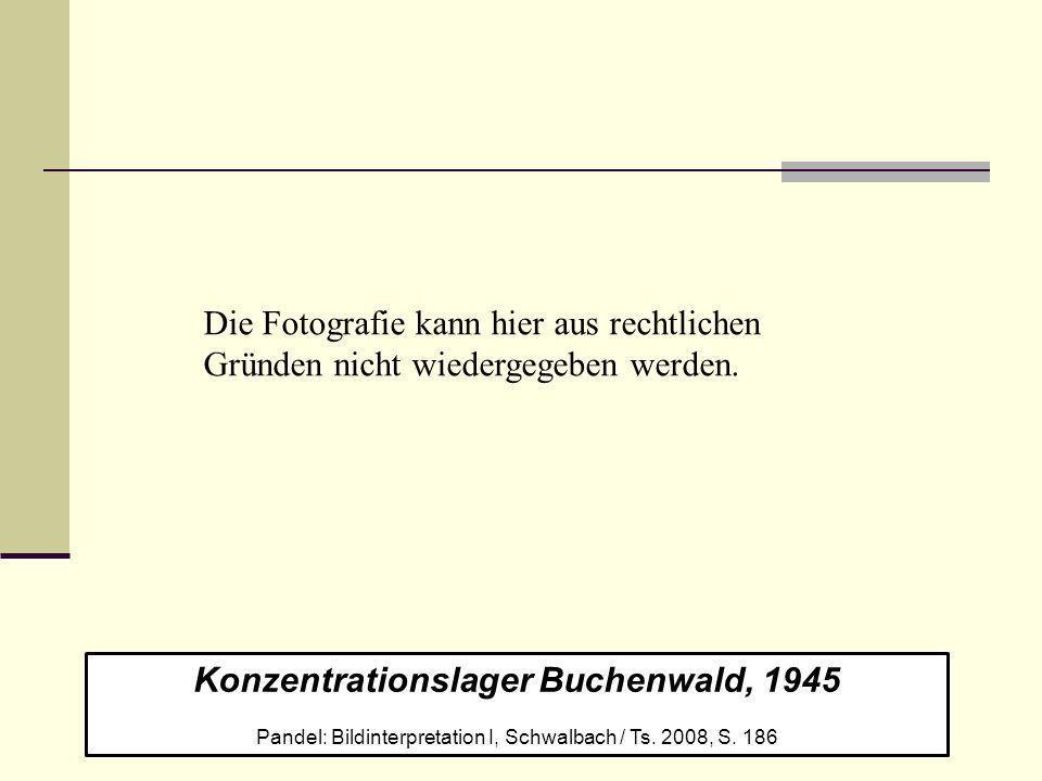 Konzentrationslager Buchenwald, 1945 Pandel: Bildinterpretation I, Schwalbach / Ts. 2008, S. 186 Die Fotografie kann hier aus rechtlichen Gründen nich