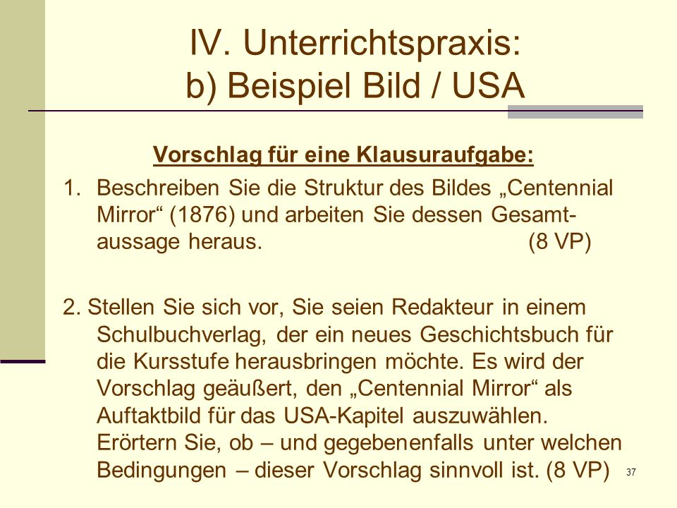 37 IV. Unterrichtspraxis: b) Beispiel Bild / USA Vorschlag für eine Klausuraufgabe: 1.Beschreiben Sie die Struktur des Bildes Centennial Mirror (1876)