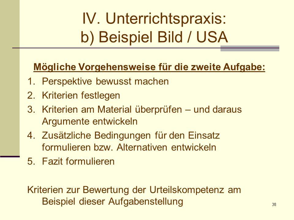 38 IV. Unterrichtspraxis: b) Beispiel Bild / USA Mögliche Vorgehensweise für die zweite Aufgabe: 1.Perspektive bewusst machen 2.Kriterien festlegen 3.
