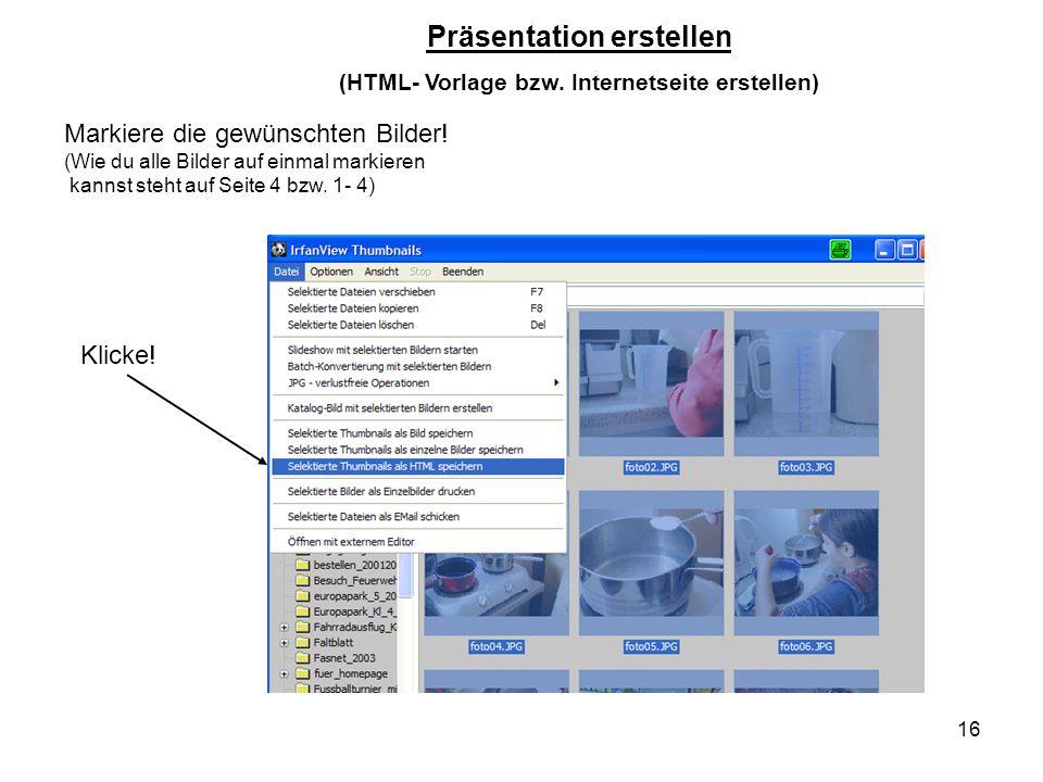 16 Klicke! Präsentation erstellen (HTML- Vorlage bzw. Internetseite erstellen) Markiere die gewünschten Bilder! (Wie du alle Bilder auf einmal markier