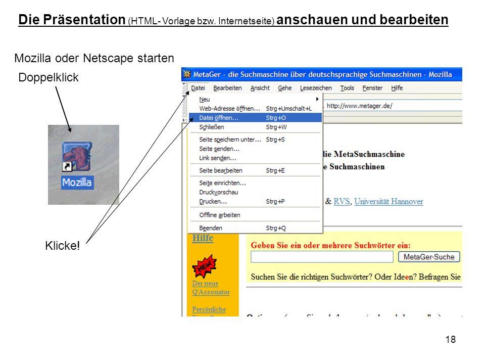 18 Doppelklick Mozilla oder Netscape starten Die Präsentation (HTML- Vorlage bzw. Internetseite) anschauen und bearbeiten Klicke!