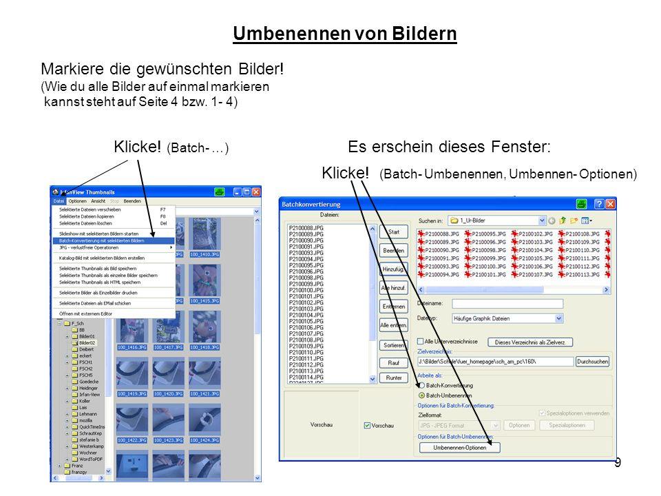 9 Klicke! (Batch- Umbenennen, Umbennen- Optionen) Klicke! (Batch- …) Es erschein dieses Fenster: Markiere die gewünschten Bilder! (Wie du alle Bilder