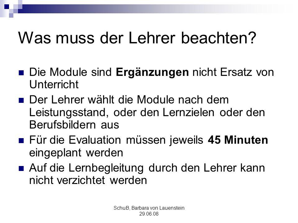 SchuB, Barbara von Lauenstein 29.06.08 Was muss der Lehrer beachten? Die Module sind Ergänzungen nicht Ersatz von Unterricht Der Lehrer wählt die Modu