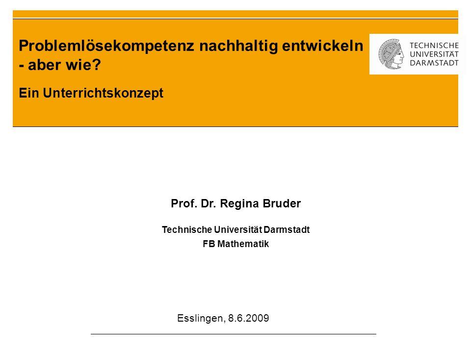 Problemlösekompetenz nachhaltig entwickeln - aber wie? Ein Unterrichtskonzept Prof. Dr. Regina Bruder Technische Universität Darmstadt FB Mathematik E