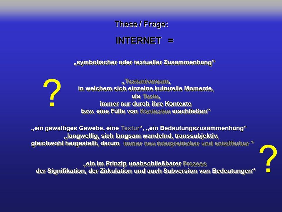 INTERNET = symbolischer oder textueller Zusammenhang Textuniversum,Textuniversum, in welchem sich einzelne kulturelle Momente, als Texte, immer nur du