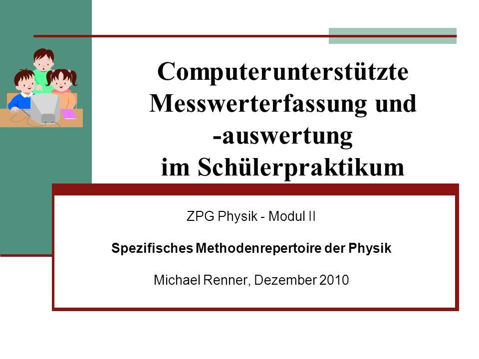 Computerunterstützte Messwerterfassung und -auswertung im Schülerpraktikum ZPG Physik - Modul II Spezifisches Methodenrepertoire der Physik Michael Re