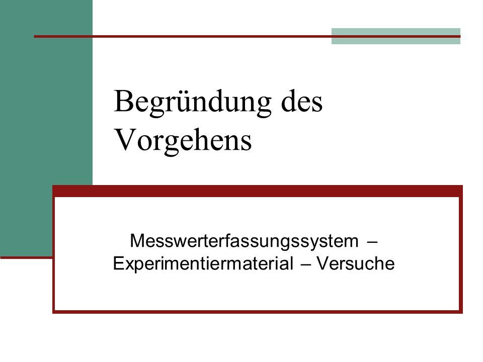 Begründung des Vorgehens Messwerterfassungssystem – Experimentiermaterial – Versuche