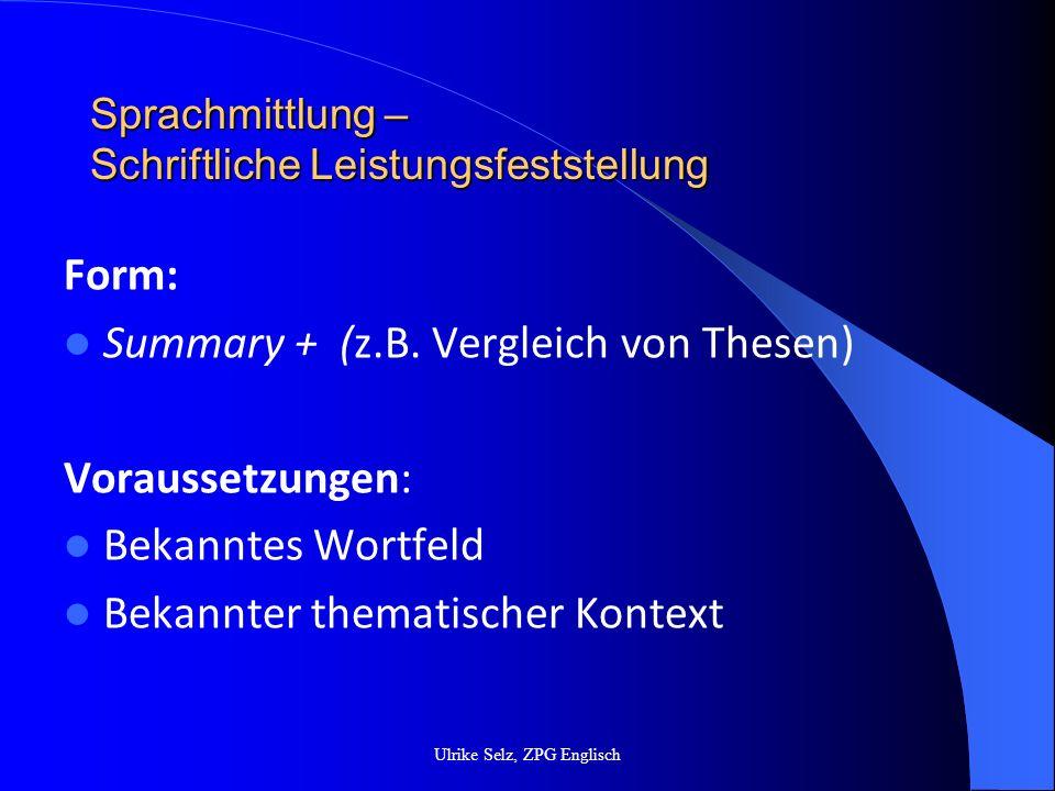Sprachmittlung – Schriftliche Leistungsfeststellung Bewertungskriterien Inhalt ( KKV): Kriterien für das Format Summary sind eingehalten Wesentliche Textaussagen sind erfasst Strukturell ist der Text angemessen reorganisiert Bezüge (Verifizierung/Falsifizierung) zu Thesen des anderen Textes sind richtig erfasst und dargestellt Ulrike Selz, ZPG Englisch