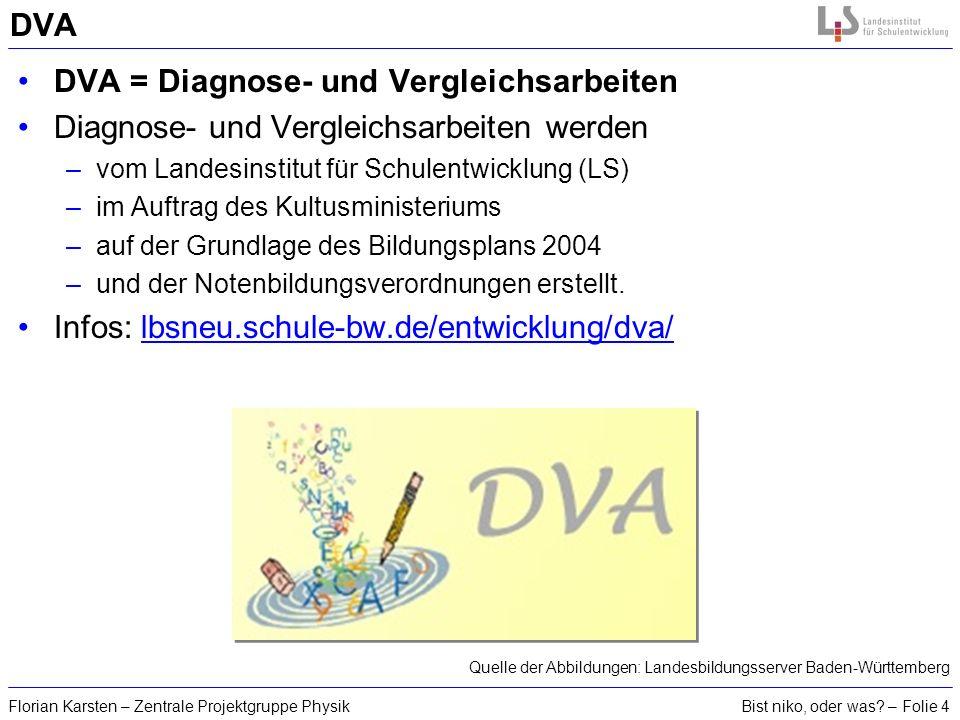 Bist niko, oder was? – Folie 4Florian Karsten – Zentrale Projektgruppe Physik DVA DVA = Diagnose- und Vergleichsarbeiten Diagnose- und Vergleichsarbei