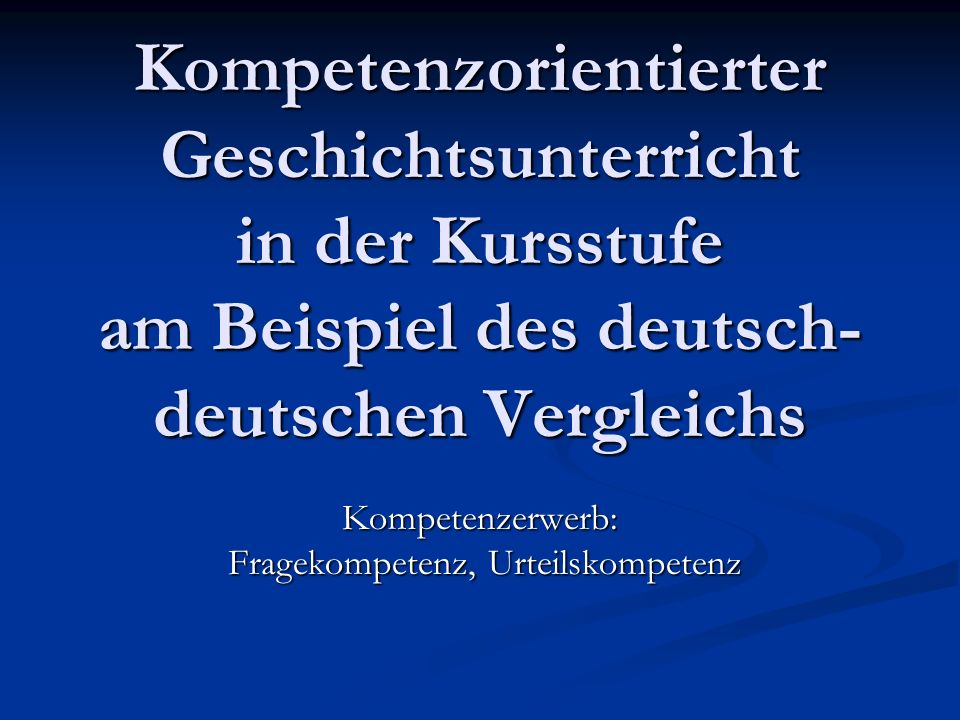 Kompetenzorientierter Geschichtsunterricht in der Kursstufe am Beispiel des deutsch- deutschen Vergleichs Kompetenzerwerb: Fragekompetenz, Urteilskomp