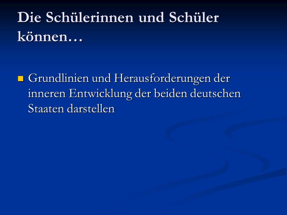 Die Schülerinnen und Schüler können… Grundlinien und Herausforderungen der inneren Entwicklung der beiden deutschen Staaten darstellen Grundlinien und