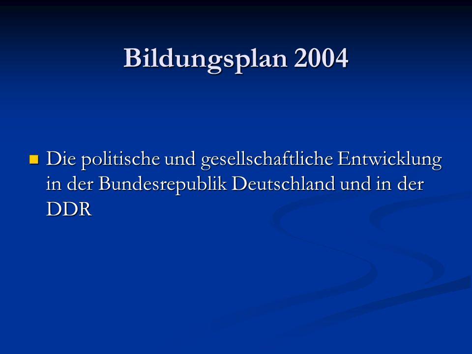 Bildungsplan 2004 Die politische und gesellschaftliche Entwicklung in der Bundesrepublik Deutschland und in der DDR Die politische und gesellschaftlic
