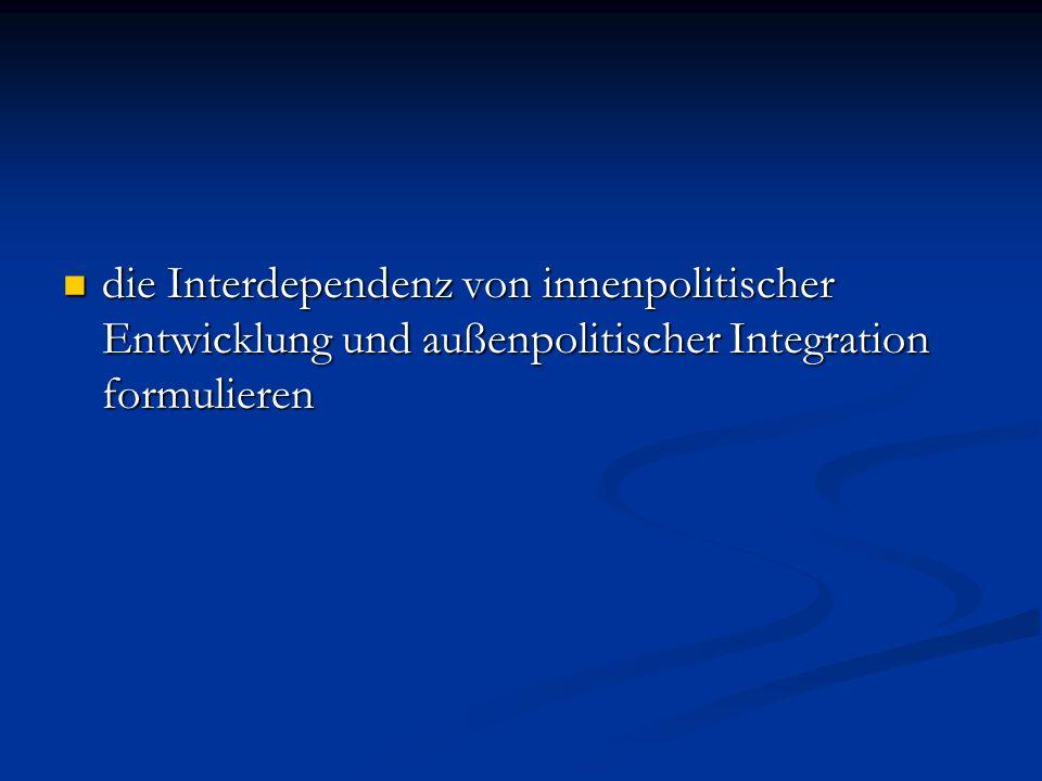 die Interdependenz von innenpolitischer Entwicklung und außenpolitischer Integration formulieren die Interdependenz von innenpolitischer Entwicklung u