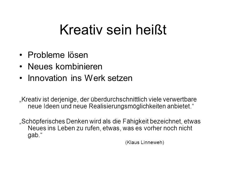 Kreativ sein heißt Probleme lösen Neues kombinieren Innovation ins Werk setzen Kreativ ist derjenige, der überdurchschnittlich viele verwertbare neue Ideen und neue Realisierungsmöglichkeiten anbietet.