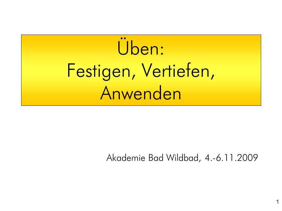 1 Üben: Festigen, Vertiefen, Anwenden Akademie Bad Wildbad, 4.-6.11.2009