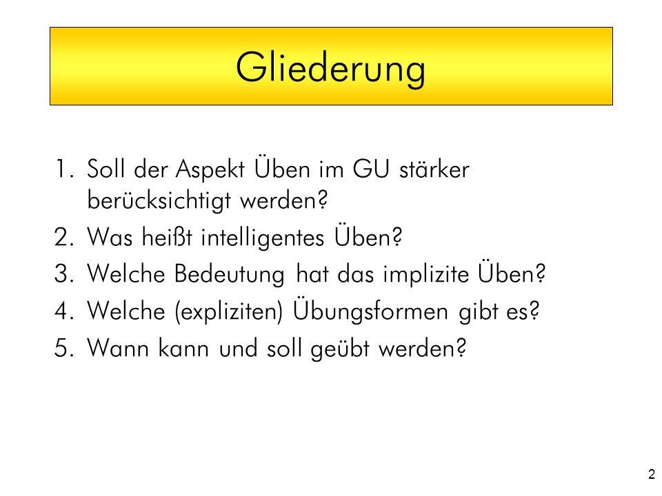 2 1.Soll der Aspekt Üben im GU stärker berücksichtigt werden? 2.Was heißt intelligentes Üben? 3.Welche Bedeutung hat das implizite Üben? 4.Welche (exp