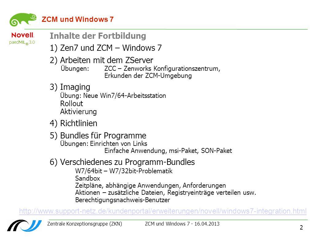 Zentrale Konzeptionsgruppe (ZKN) ZCM und Windows 7 - 16.04.2013 2 ZCM und Windows 7 Inhalte der Fortbildung 1)Zen7 und ZCM – Windows 7 2)Arbeiten mit