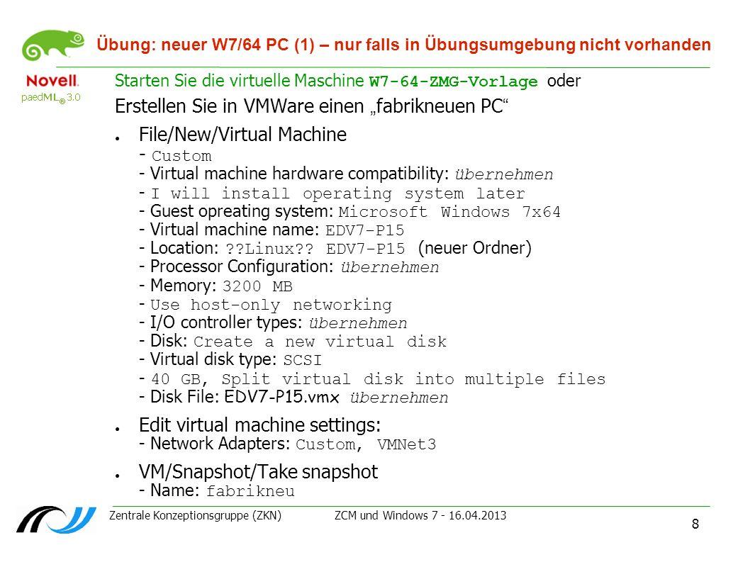 Zentrale Konzeptionsgruppe (ZKN) ZCM und Windows 7 - 16.04.2013 8 Übung: neuer W7/64 PC (1) – nur falls in Übungsumgebung nicht vorhanden Starten Sie