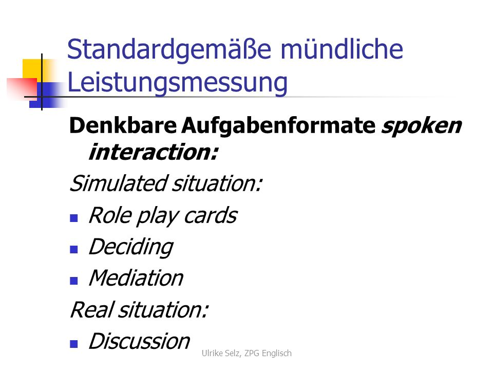 Standardgemäße mündliche Leistungsmessung Denkbare Aufgabenformate spoken interaction: Simulated situation: Role play cards Deciding Mediation Real situation: Discussion Ulrike Selz, ZPG Englisch
