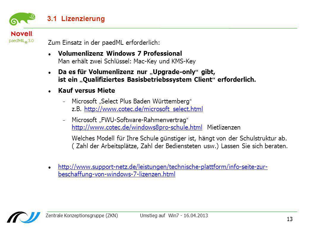 Zentrale Konzeptionsgruppe (ZKN) Umstieg auf Win7 - 16.04.2013 13 3.1Lizenzierung Zum Einsatz in der paedML erforderlich: Volumenlizenz Windows 7 Prof