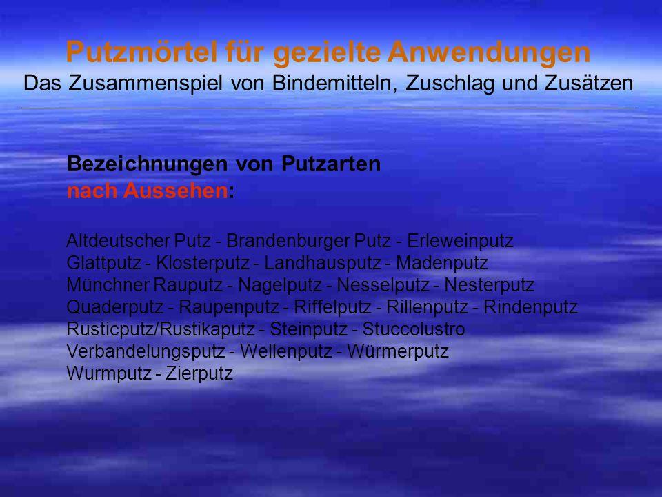 Bezeichnungen von Putzarten nach Aussehen: Altdeutscher Putz - Brandenburger Putz - Erleweinputz Glattputz - Klosterputz - Landhausputz - Madenputz Münchner Rauputz - Nagelputz - Nesselputz - Nesterputz Quaderputz - Raupenputz - Riffelputz - Rillenputz - Rindenputz Rusticputz/Rustikaputz - Steinputz - Stuccolustro Verbandelungsputz - Wellenputz - Würmerputz Wurmputz - Zierputz Putzmörtel für gezielte Anwendungen Das Zusammenspiel von Bindemitteln, Zuschlag und Zusätzen _____________________________________________________________________________________________________