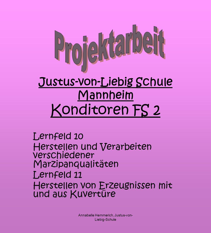Annabelle Hemmerich, Justus-von- Liebig-Schule Justus-von-Liebig Schule Mannheim Konditoren FS 2 Lernfeld 10 Herstellen und Verarbeiten verschiedener