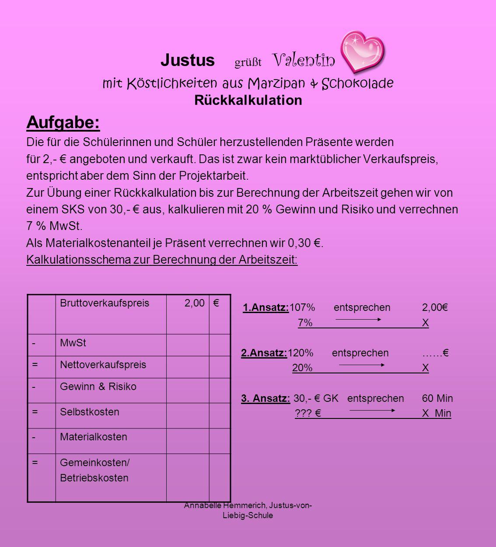 Annabelle Hemmerich, Justus-von- Liebig-Schule Justus grüßt Valentin mit Köstlichkeiten aus Marzipan & Schokolade Rückkalkulation Aufgabe: Die für die