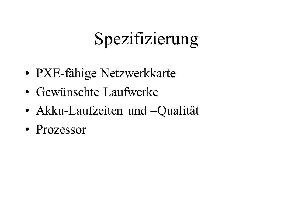 Spezifizierung PXE-fähige Netzwerkkarte Gewünschte Laufwerke Akku-Laufzeiten und –Qualität Prozessor