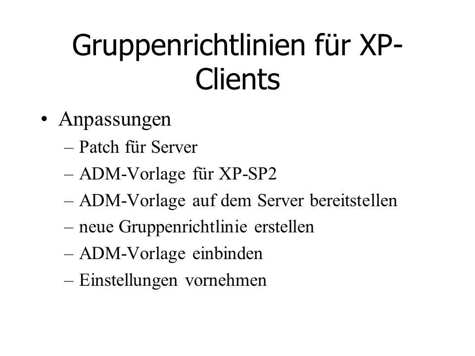 Gruppenrichtlinien für XP- Clients Anpassungen –Patch für Server –ADM-Vorlage für XP-SP2 –ADM-Vorlage auf dem Server bereitstellen –neue Gruppenrichtlinie erstellen –ADM-Vorlage einbinden –Einstellungen vornehmen