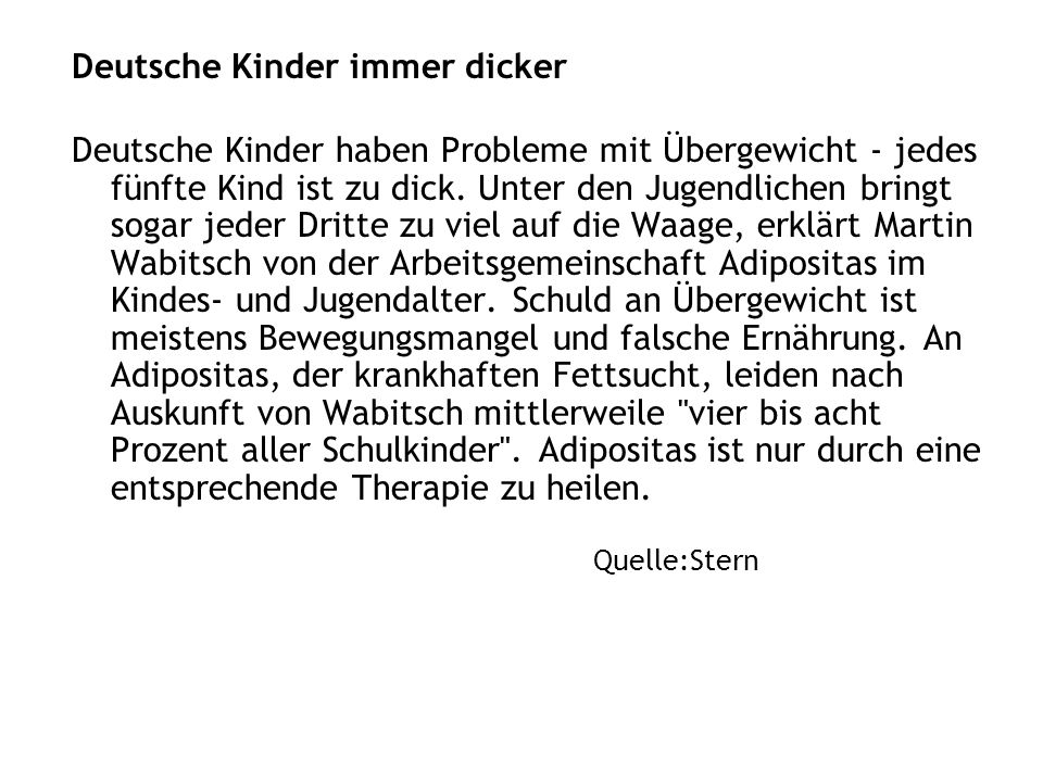 Deutsche Kinder immer dicker Deutsche Kinder haben Probleme mit Übergewicht - jedes fünfte Kind ist zu dick. Unter den Jugendlichen bringt sogar jeder