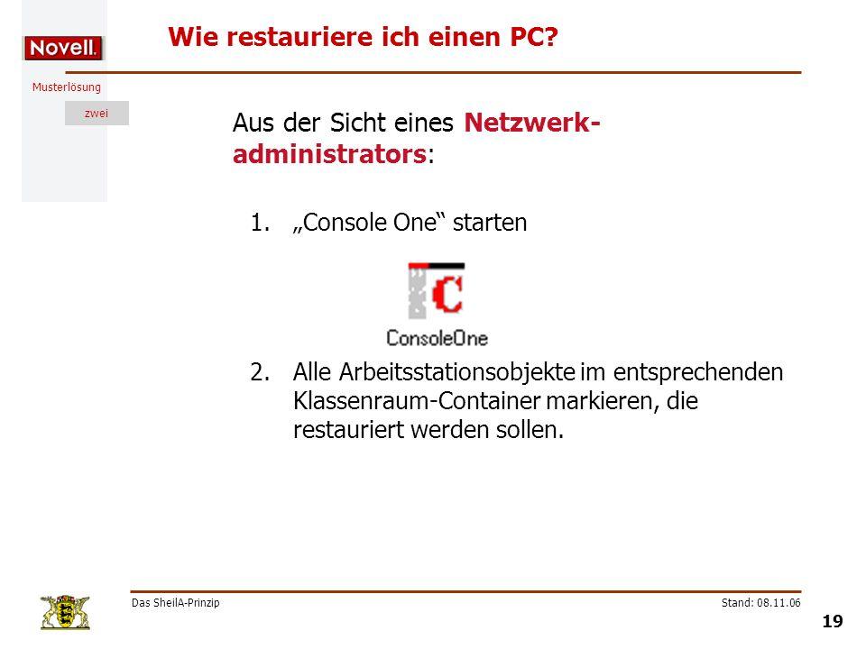 Musterlösung zwei Das SheilA-Prinzip 19 Stand: 08.11.06 Wie restauriere ich einen PC? Aus der Sicht eines Netzwerk- administrators: 1.Console One star