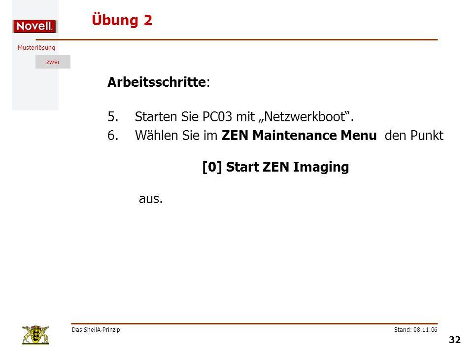 Musterlösung zwei Das SheilA-Prinzip 32 Stand: 08.11.06 Übung 2 Arbeitsschritte: 5.Starten Sie PC03 mit Netzwerkboot. 6.Wählen Sie im ZEN Maintenance