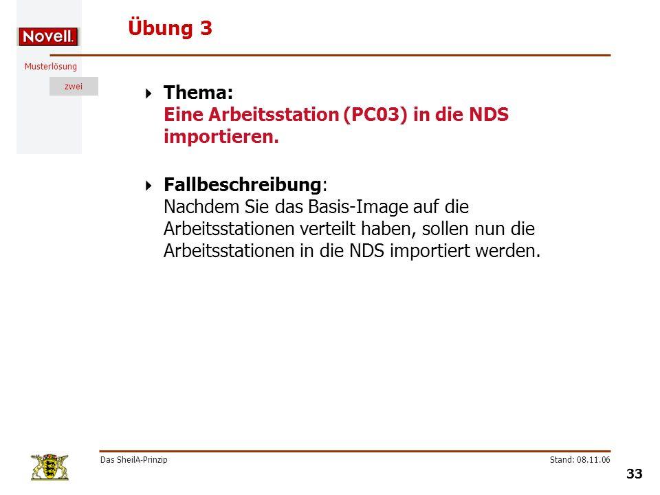 Musterlösung zwei Das SheilA-Prinzip 33 Stand: 08.11.06 Übung 3 Thema: Eine Arbeitsstation (PC03) in die NDS importieren. Fallbeschreibung: Nachdem Si