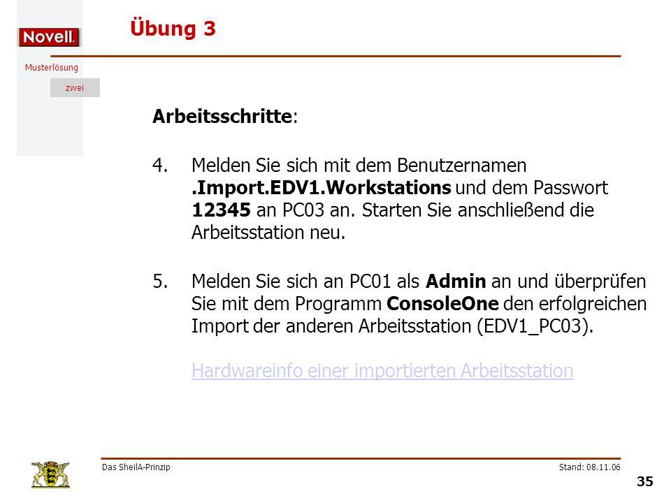 Musterlösung zwei Das SheilA-Prinzip 35 Stand: 08.11.06 Übung 3 Arbeitsschritte: 4.Melden Sie sich mit dem Benutzernamen.Import.EDV1.Workstations und