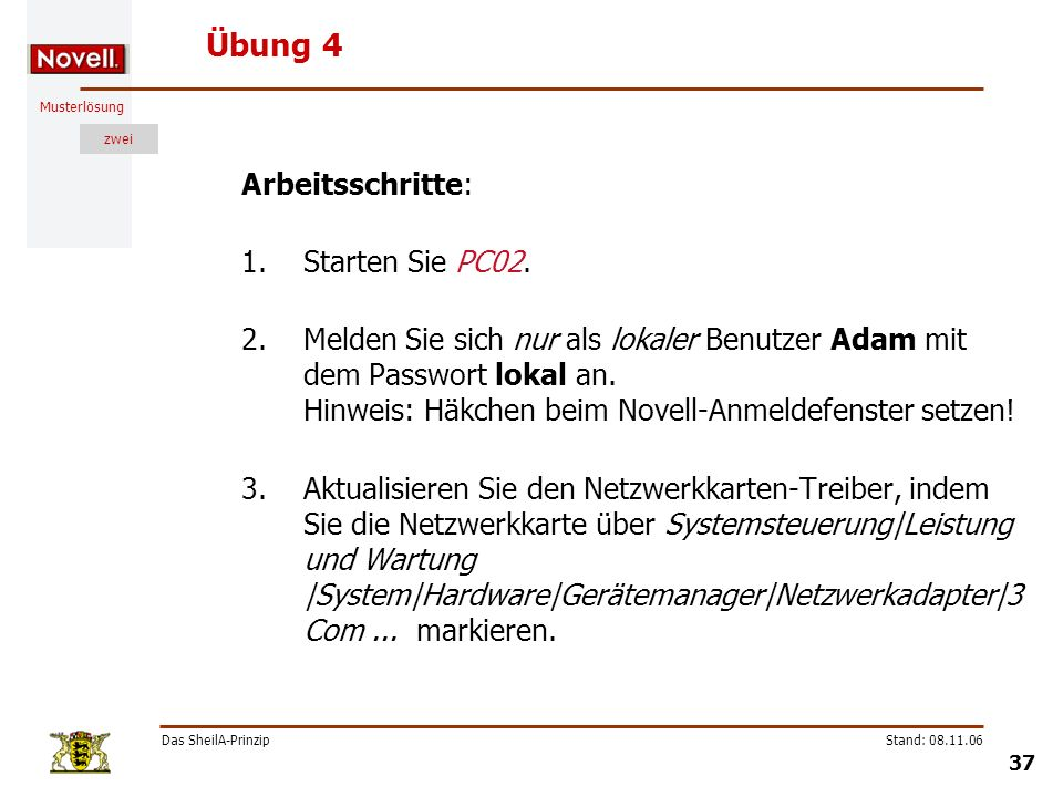 Musterlösung zwei Das SheilA-Prinzip 37 Stand: 08.11.06 Übung 4 Arbeitsschritte: 1.Starten Sie PC02. 2.Melden Sie sich nur als lokaler Benutzer Adam m