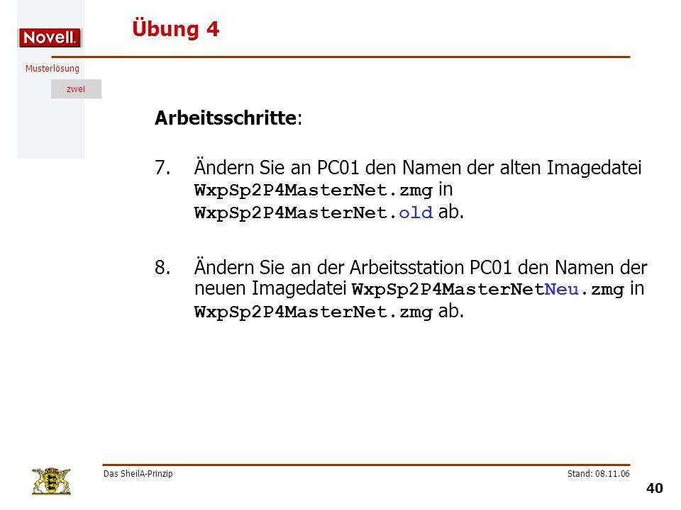 Musterlösung zwei Das SheilA-Prinzip 40 Stand: 08.11.06 Übung 4 Arbeitsschritte: 7.Ändern Sie an PC01 den Namen der alten Imagedatei WxpSp2P4MasterNet