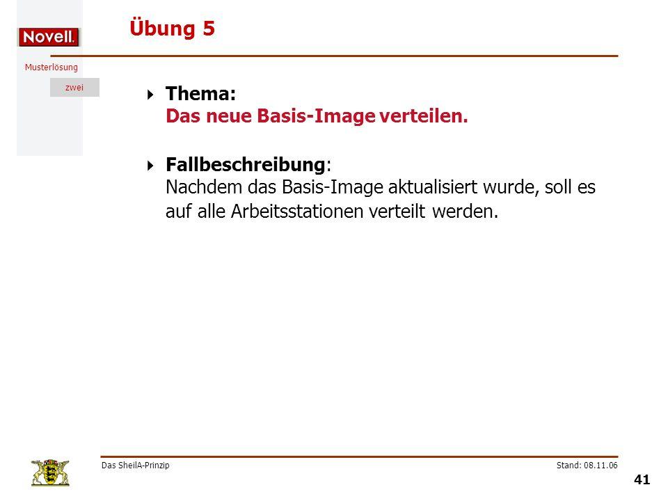 Musterlösung zwei Das SheilA-Prinzip 41 Stand: 08.11.06 Übung 5 Thema: Das neue Basis-Image verteilen. Fallbeschreibung: Nachdem das Basis-Image aktua