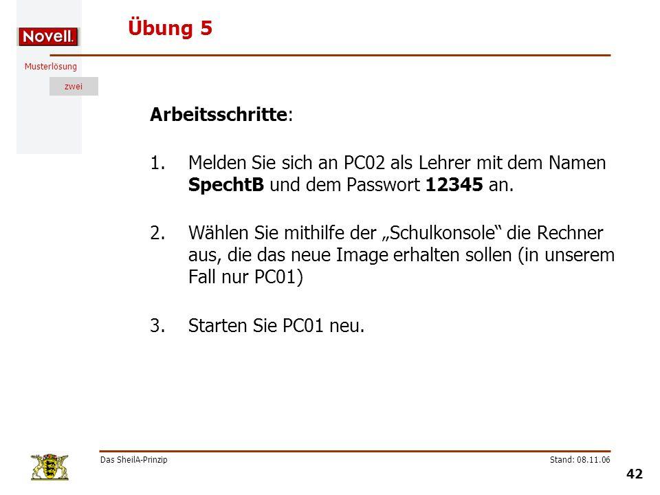Musterlösung zwei Das SheilA-Prinzip 42 Stand: 08.11.06 Übung 5 Arbeitsschritte: 1.Melden Sie sich an PC02 als Lehrer mit dem Namen SpechtB und dem Pa