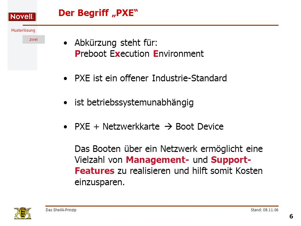 Musterlösung zwei Das SheilA-Prinzip 6 Stand: 08.11.06 Der Begriff PXE Abkürzung steht für: Preboot Execution Environment PXE ist ein offener Industri