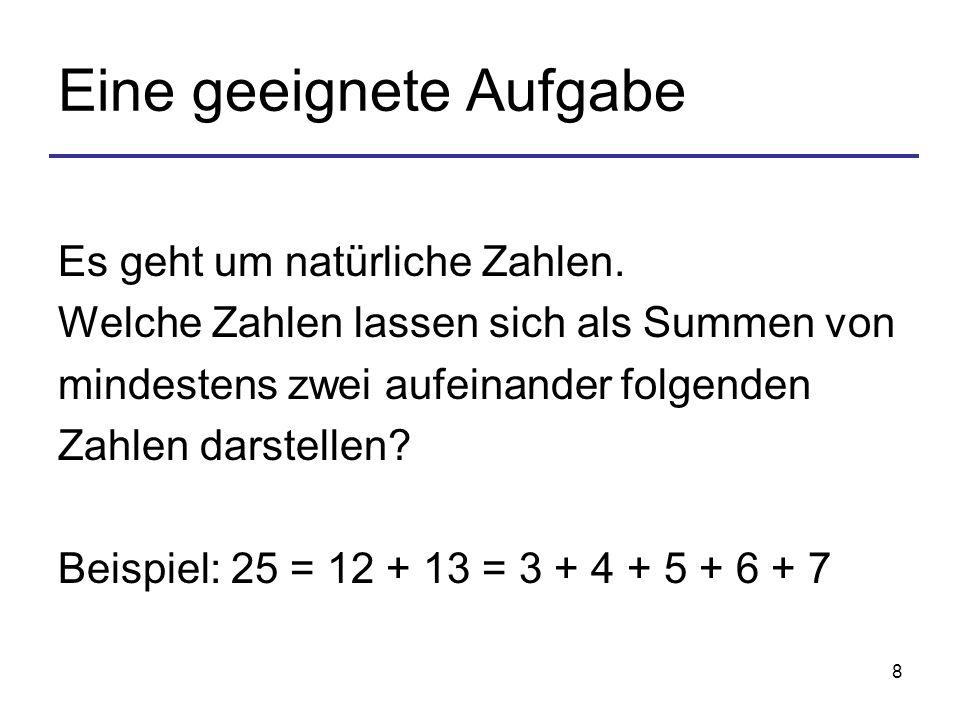 8 Eine geeignete Aufgabe Es geht um natürliche Zahlen. Welche Zahlen lassen sich als Summen von mindestens zwei aufeinander folgenden Zahlen darstelle