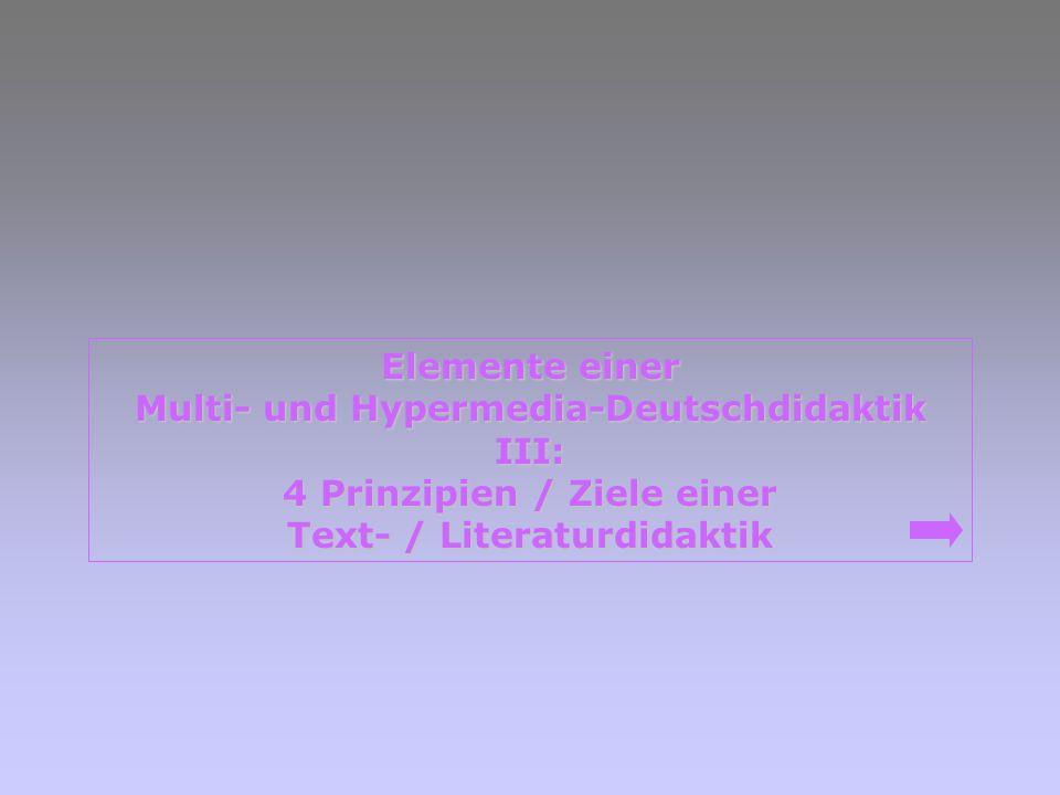 Elemente einer Elemente einer Multi- und Hypermedia-Deutschdidaktik Multi- und Hypermedia-Deutschdidaktik III: 4 Prinzipien / Ziele einer 4 Prinzipien / Ziele einer Text- / Literaturdidaktik Text- / Literaturdidaktik
