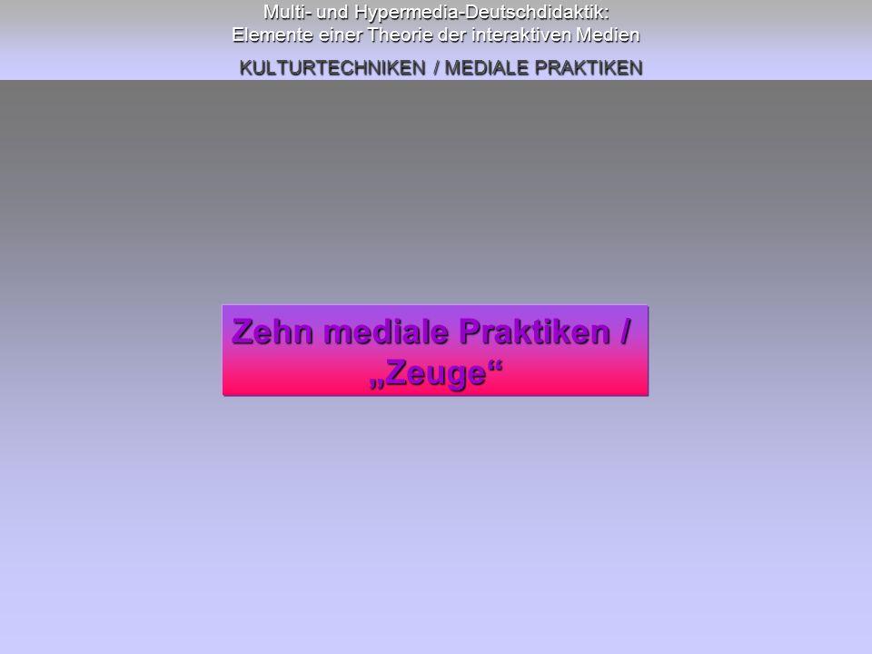 Multi- und Hypermedia-Deutschdidaktik: Elemente einer Theorie der interaktiven Medien KULTURTECHNIKEN / MEDIALE PRAKTIKEN Zehn mediale Praktiken / Zeu
