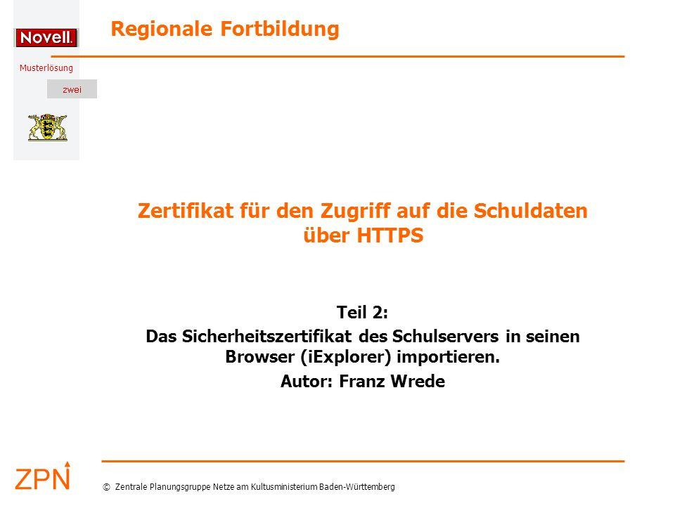 Musterlösung Regionale Fortbildung © Zentrale Planungsgruppe Netze am Kultusministerium Baden-Württemberg Zertifikat für den Zugriff auf die Schuldaten über HTTPS Teil 2: Das Sicherheitszertifikat des Schulservers in seinen Browser (iExplorer) importieren.