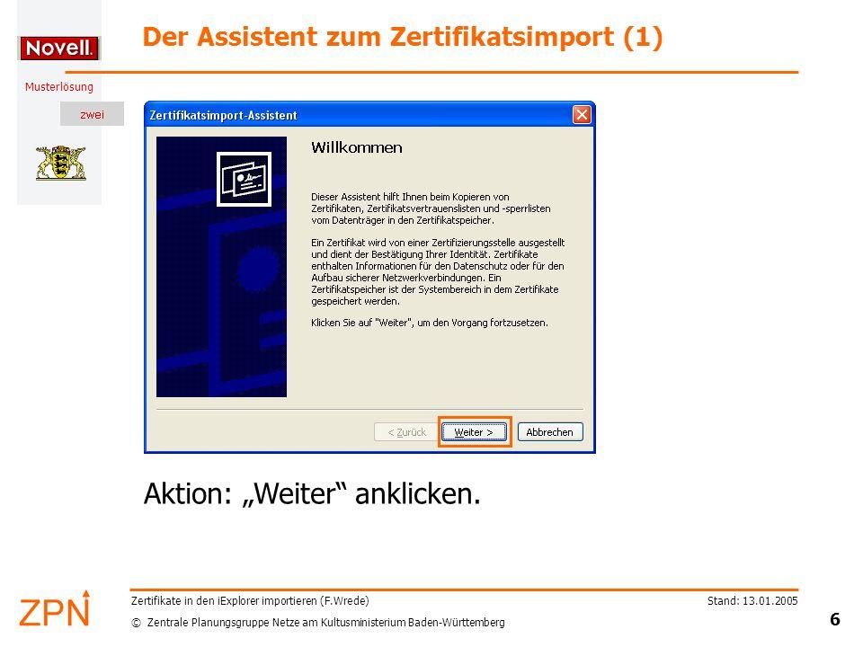© Zentrale Planungsgruppe Netze am Kultusministerium Baden-Württemberg Musterlösung Stand: 13.01.2005 6 Zertifikate in den iExplorer importieren (F.Wrede) Der Assistent zum Zertifikatsimport (1) Aktion: Weiter anklicken.