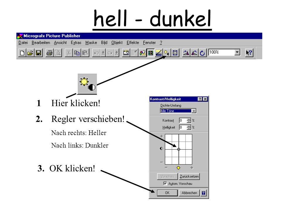 hell - dunkel Regler verschieben! Nach rechts: Heller Nach links: Dunkler 1.1. 2. Hier klicken! 3.OK klicken!