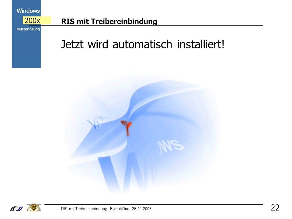 RIS mit Treibereinbindung RIS mit Treibereinbindung, Ewest/Rau, 26.11.2008 2000 Windows 200x Musterlösung 22 Jetzt wird automatisch installiert!