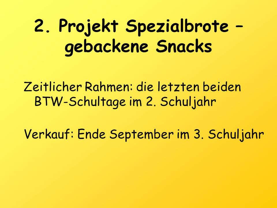 2. Projekt Spezialbrote – gebackene Snacks Zeitlicher Rahmen: die letzten beiden BTW-Schultage im 2. Schuljahr Verkauf: Ende September im 3. Schuljahr