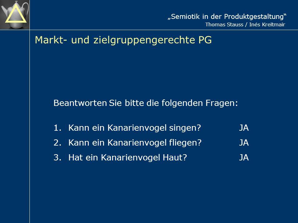 Semiotik in der Produktgestaltung Thomas Stauss / Inés Kreitmair Markt- und zielgruppengerechte PG Beantworten Sie bitte die folgenden Fragen: 1.Kann ein Kanarienvogel singen.